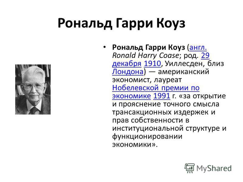 Рональд Гарри Коуз Рональд Гарри Коуз (англ. Ronald Harry Coase; род. 29 декабря 1910, Уиллесден, близ Лондона) американский экономист, лауреат Нобелевской премии по экономике 1991 г. «за открытие и прояснение точного смысла трансакционных издержек и