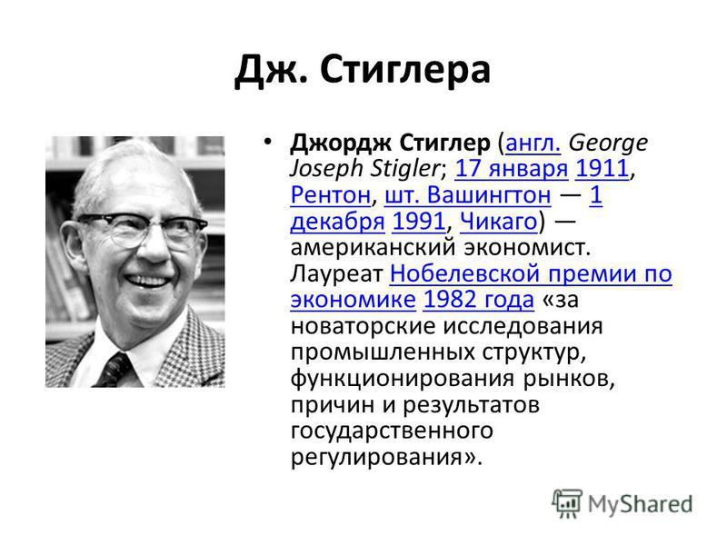 Дж. Стиглера Джордж Стиглер (англ. George Joseph Stigler; 17 января 1911, Рентон, шт. Вашингтон 1 декабря 1991, Чикаго) американский экономист. Лауреат Нобелевской премии по экономике 1982 года «за новаторские исследования промышленных структур, функ