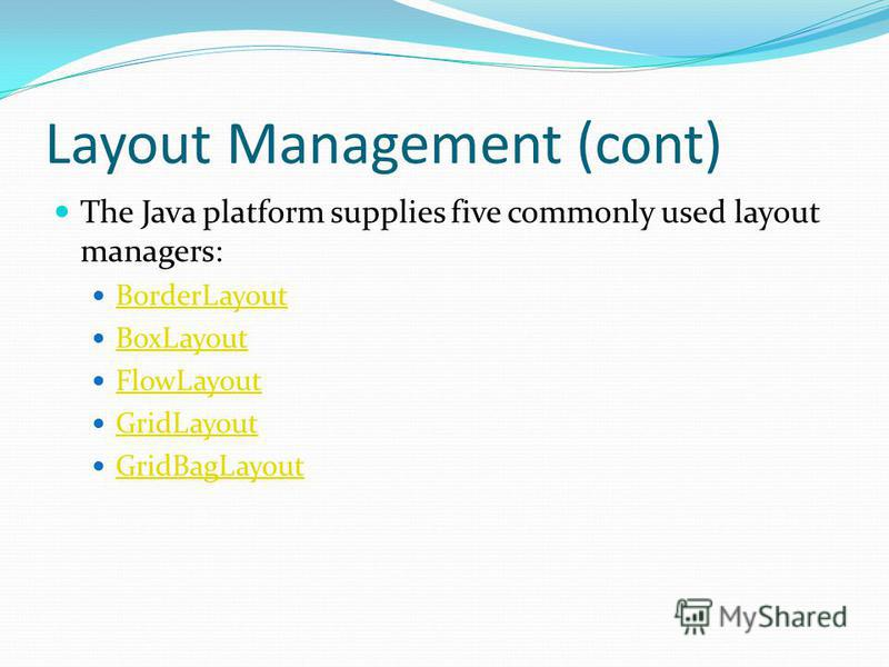 Layout Management (cont) The Java platform supplies five commonly used layout managers: BorderLayout BoxLayout FlowLayout GridLayout GridBagLayout