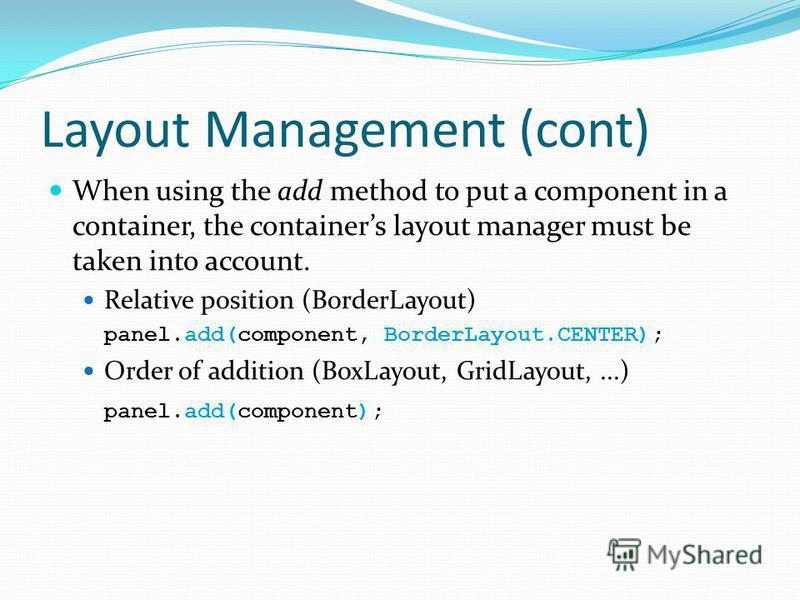 Layout Management (cont) When using the add method to put a component in a container, the containers layout manager must be taken into account. Relative position (BorderLayout) panel.add(component, BorderLayout.CENTER); Order of addition (BoxLayout,