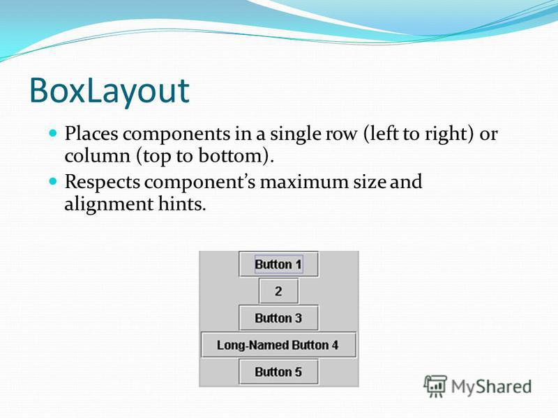 BoxLayout Places components in a single row (left to right) or column (top to bottom). Respects components maximum size and alignment hints.