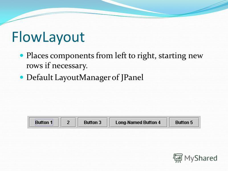 FlowLayout Places components from left to right, starting new rows if necessary. Default LayoutManager of JPanel