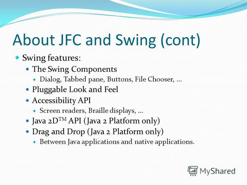 About JFC and Swing (cont) Swing features: The Swing Components Dialog, Tabbed pane, Buttons, File Chooser,... Pluggable Look and Feel Accessibility API Screen readers, Braille displays,... Java 2D TM API (Java 2 Platform only) Drag and Drop (Java 2