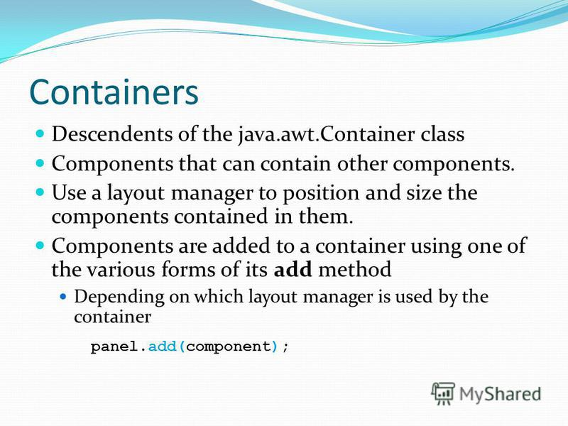 Containers Descendents of the java.awt.Container class Components that can contain other components. Use a layout manager to position and size the components contained in them. Components are added to a container using one of the various forms of its