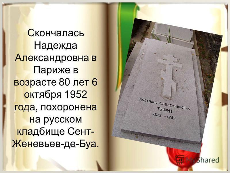 Скончалась Надежда Александровна в Париже в возрасте 80 лет 6 октября 1952 года, похоронена на русском кладбище Сент- Женевьев-де-Буа.