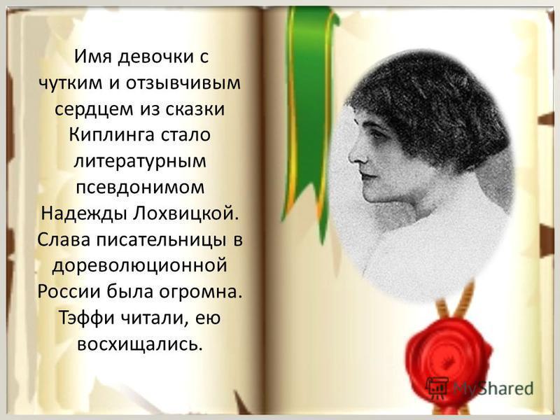 Имя девочки с чутким и отзывчивым сердцем из сказки Киплинга стало литературным псевдонимом Надежды Лохвицкой. Слава писательницы в дореволюционной России была огромна. Тэффи читали, ею восхищались.