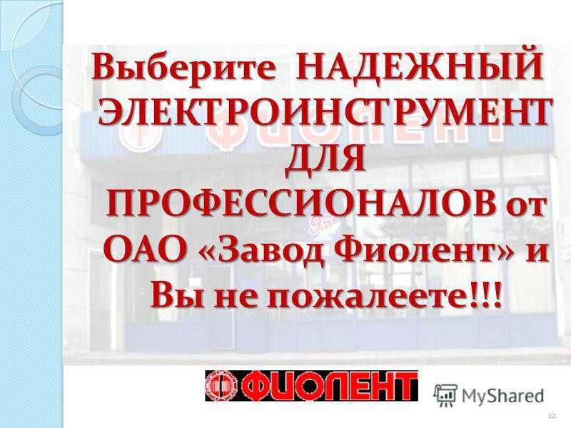 Выберите НАДЕЖНЫЙ ЭЛЕКТРОИНСТРУМЕНТ ДЛЯ ПРОФЕССИОНАЛОВ от ОАО «Завод Фиолент» и Вы не пожалеете!!! 12