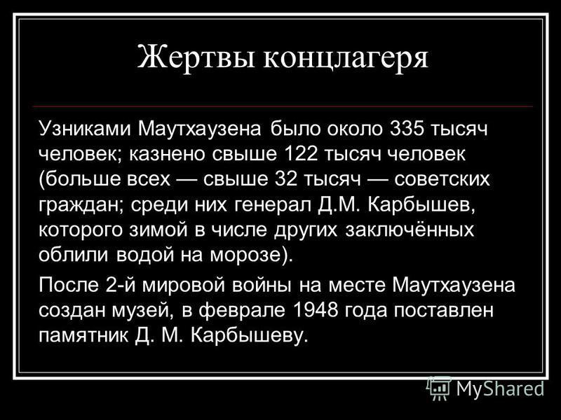 Жертвы концлагеря Узниками Маутхаузена было около 335 тысяч человек; казнено свыше 122 тысяч человек (больше всех свыше 32 тысяч советских граждан; среди них генерал Д.М. Карбышев, которого зимой в числе других заключённых облили водой на морозе). По