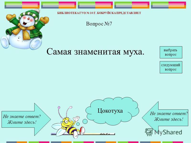 Цокотуха Не знаете ответ? Жмите здесь! Не знаете ответ? Жмите здесь! БИБЛИОТЕКА ГУО 10 Г. БОБРУЙСКА ПРЕДСТАВЛЯЕТ следующий вопрос Вопрос 7 Самая знаменитая муха. выбрать вопрос