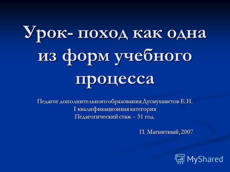 Урок- поход как одна из форм учебного процесса Педагог дополнительного образования Дусмухаметов Е.Н. I квалификационная категория Педагогический стаж – 31 год. П. Магнитный, 2007