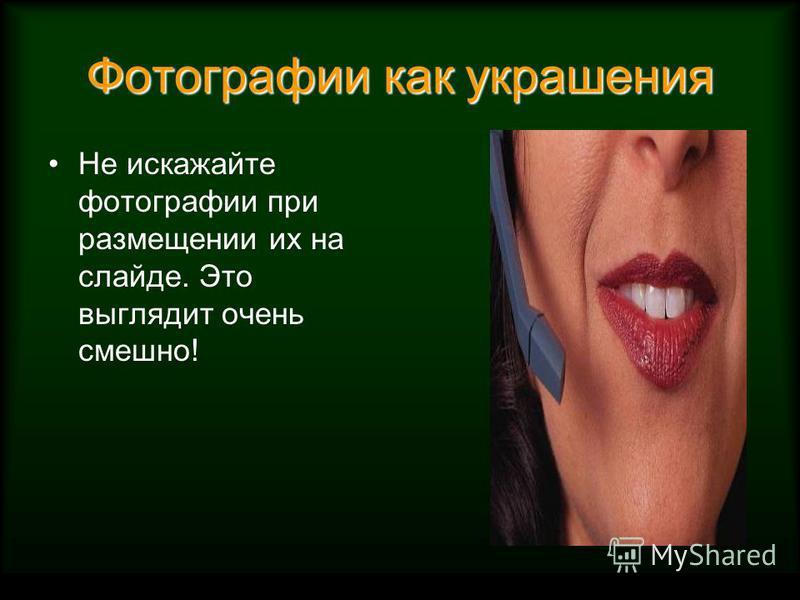 Фотографии как украшения Не искажайте фотографии при размещении их на слайде. Это выглядит очень смешно!