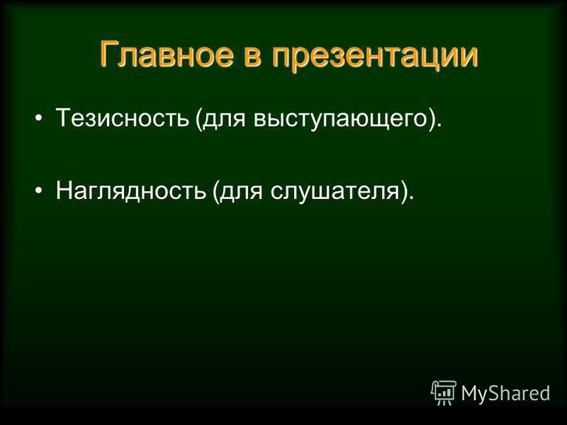 Главное в презентации Главное в презентации Тезисность (для выступающего). Наглядность (для слушателя).