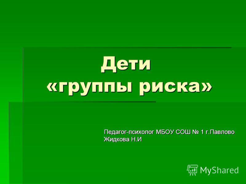 Дети «группы риска» Педагог-психолог МБОУ СОШ 1 г.Павлово Жидкова Н.И