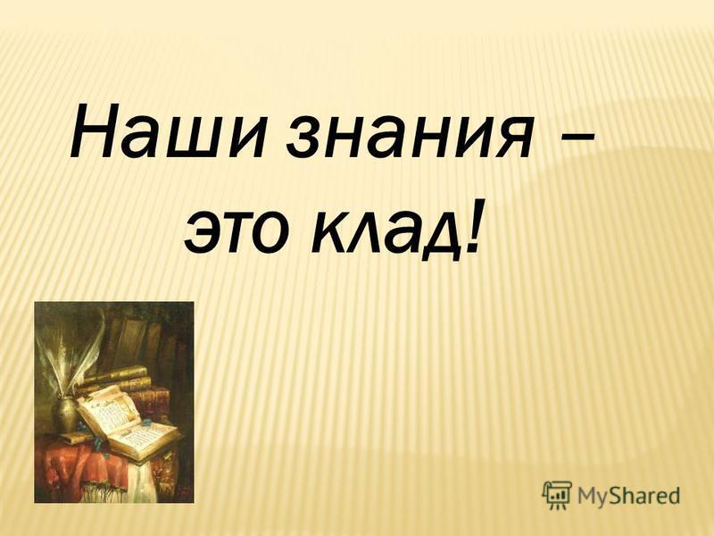 Наши знания – это клад!