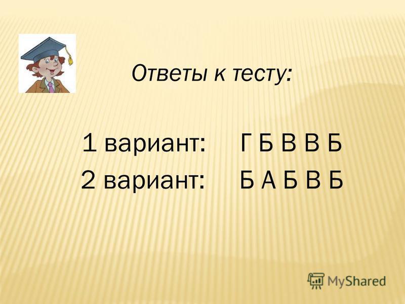 Ответы к тесту: 1 вариант: Г Б В В Б 2 вариант: Б А Б В Б