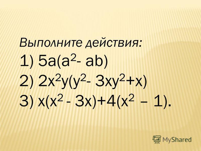 Выполните действия: 1) 5 а(a 2 - ab) 2) 2 х 2 у(у 2 - 3 ку 2 +х) 3) х(х 2 - 3 х)+4(х 2 – 1).