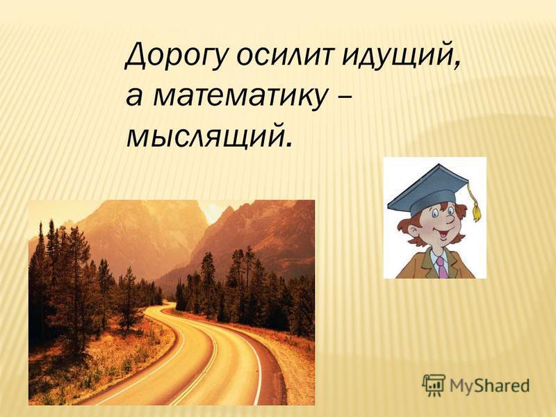Дорогу осилит идущий, а математику – мыслящий.