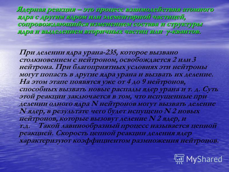 Ядерная реакция – это процесс взаимодействия атомного ядра с другим ядром или элементарной частицей, сопровождающийся изменением состава и структуры ядра и выделением вторичных частиц или γ-квантов. Ядерная реакция – это процесс взаимодействия атомно
