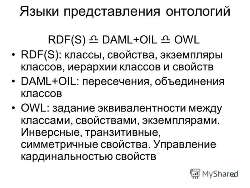 10 Языки представления онтологий RDF(S) DAML+OIL OWL RDF(S): классы, свойства, экземпляры классов, иерархии классов и свойств DAML+OIL: пересечения, объединения классов OWL: задание эквивалентности между классами, свойствами, экземплярами. Инверсные,