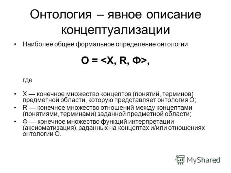 7 Онтология – явное описание концептуализации Наиболее общее формальное определение онтологии O =, где X конечное множество концептов (понятий, терминов) предметной области, которую представляет онтология О; R конечное множество отношений между конце