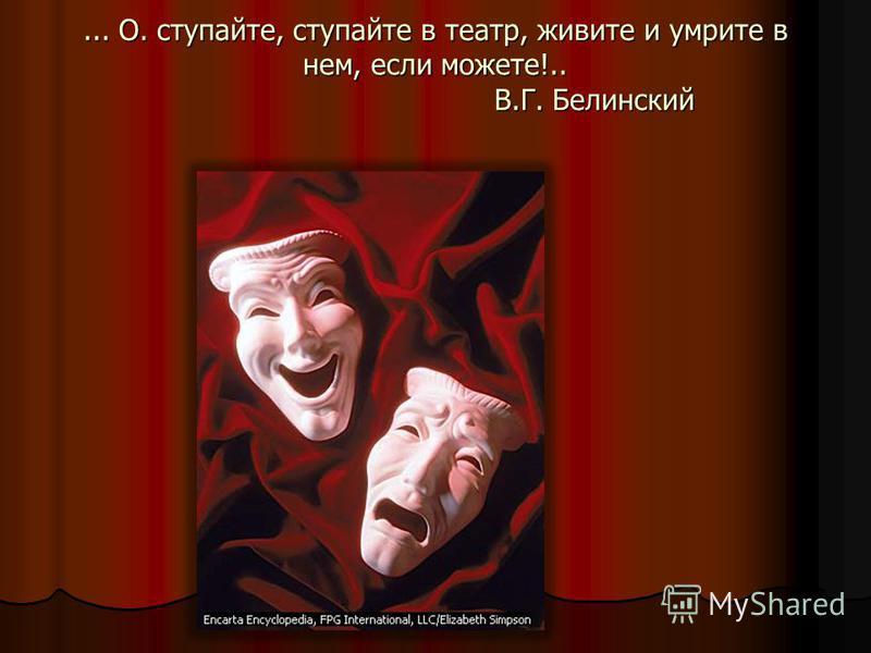 ... О. ступайте, ступайте в театр, живите и умрите в нем, если можете!.. В.Г. Белинский