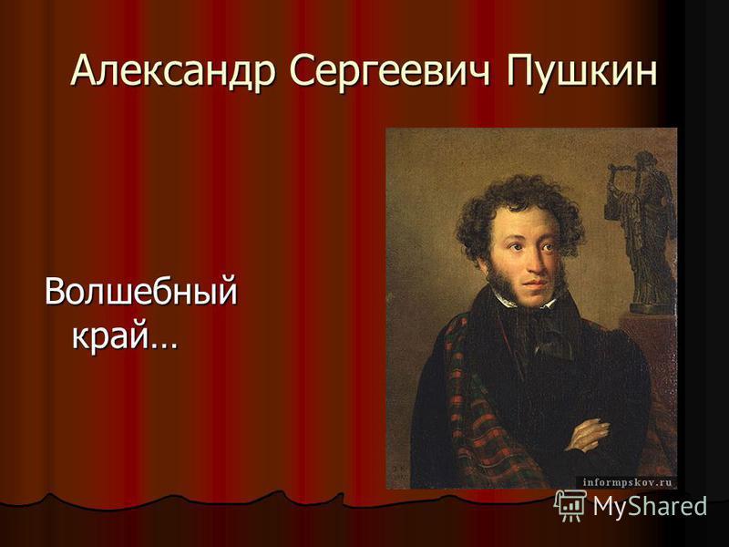Александр Сергеевич Пушкин Волшебный край…
