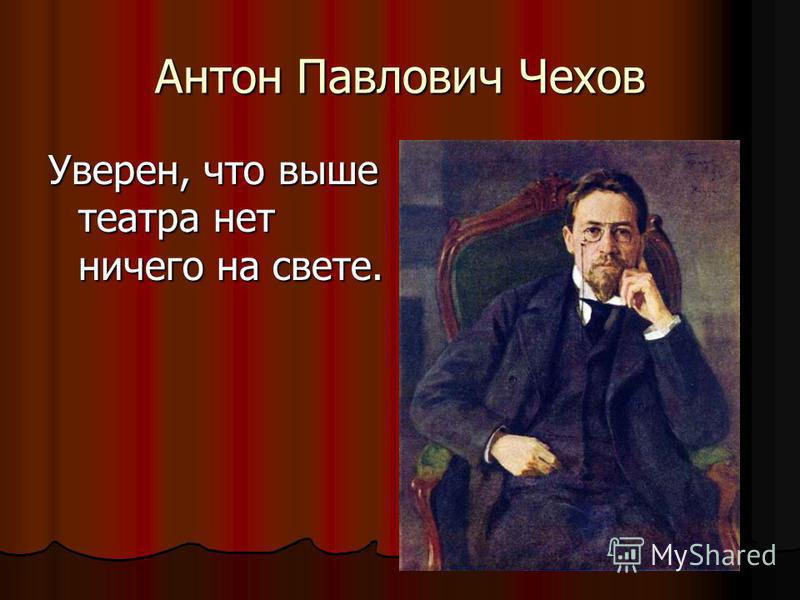 Антон Павлович Чехов Уверен, что выше театра нет ничего на свете.