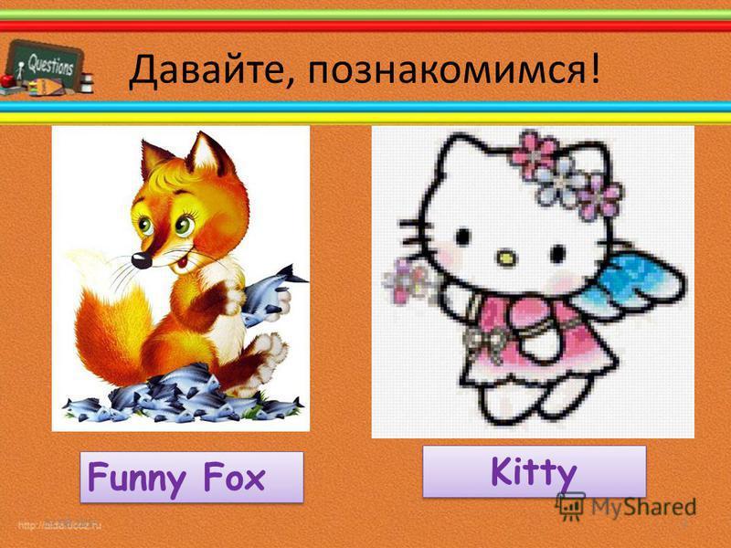 Давайте, познакомимся! 11.08.20152 Funny Fox Kitty
