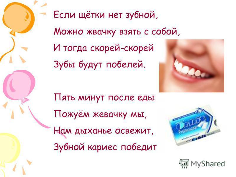 Если щётки нет зубной, Можно жвачку взять с собой, И тогда скорей-скорей Зубы будут побелей. Пять минут после еды Пожуём жевачку мы, Нам дыханье освежит, Зубной кариес победит!