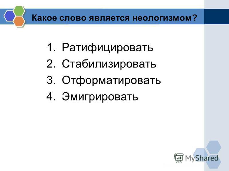 Какое слово является неологизмом? 1. Ратифицировать 2. Стабилизировать 3. Отформатировать 4.Эмигрировать
