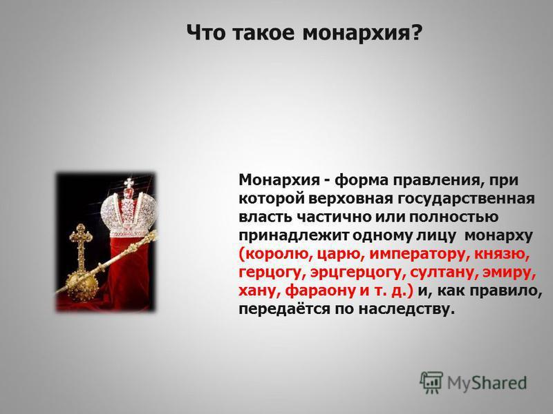 Что такое монархия? Монархия - форма правления, при которой верховная государственная власть частично или полностью принадлежит одному лицу монарху (королю, царю, императору, князю, герцогу, эрцгерцогу, султану, эмиру, хану, фараону и т. д.) и, как п