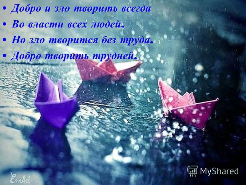 Добро и зло творить всегда Добро и зло творить всегда Во власти всех людей, Во власти всех людей, Но зло творится без труда, Но зло творится без труда, Добро творить трудней. Добро творить трудней.
