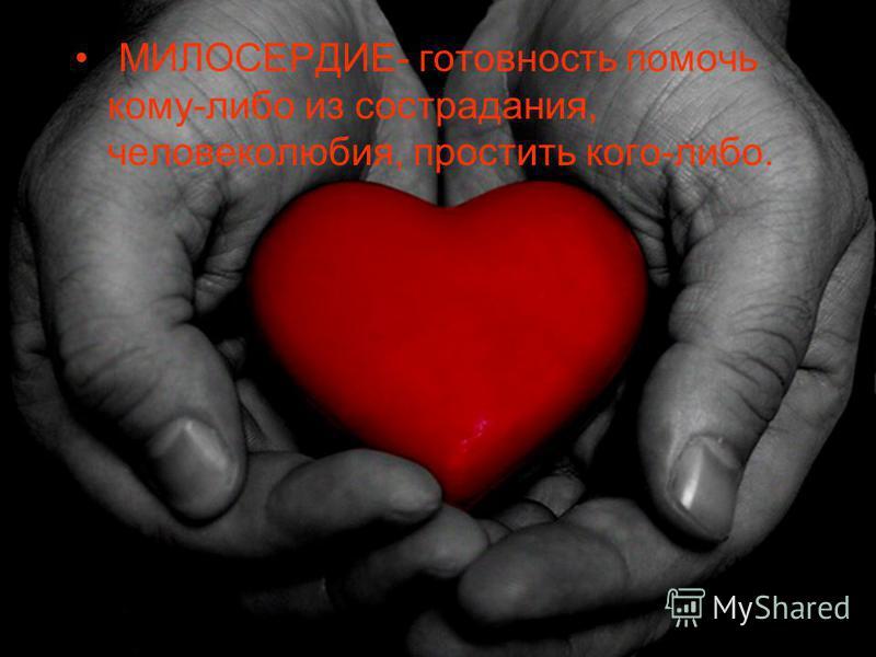 МИЛОСЕРДИЕ- готовность помочь кому-либо из сострадания, человеколюбия, простить кого-либо.