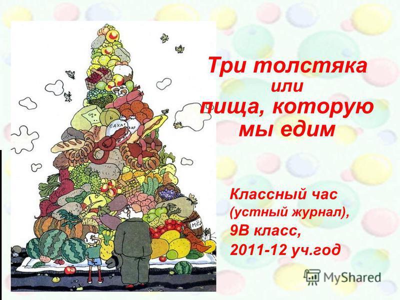 Три толстяка или пища, которую мы едим Классный час (устный журнал), 9В класс, 2011-12 уч.год