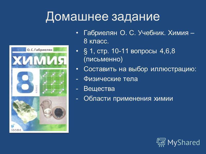 Домашнее задание Габриелян О. С. Учебник. Химия – 8 класс. § 1, стр. 10-11 вопросы 4,6,8 (письменно) Составить на выбор иллюстрацию: -Физические тела -Вещества -Области применения химии