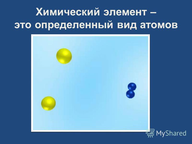 Химический элемент – это определенный вид атомов