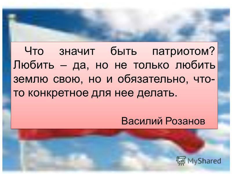 Что значит быть патриотом? Любить – да, но не только любить землю свою, но и обязательно, что- то конкретное для нее делать. Василий Розанов Что значит быть патриотом? Любить – да, но не только любить землю свою, но и обязательно, что- то конкретное