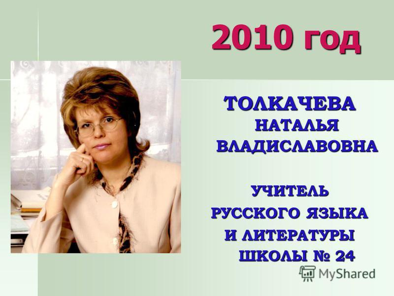 2010 год ТОЛКАЧЕВА НАТАЛЬЯ ВЛАДИСЛАВОВНА УЧИТЕЛЬ РУССКОГО ЯЗЫКА И ЛИТЕРАТУРЫ ШКОЛЫ 24