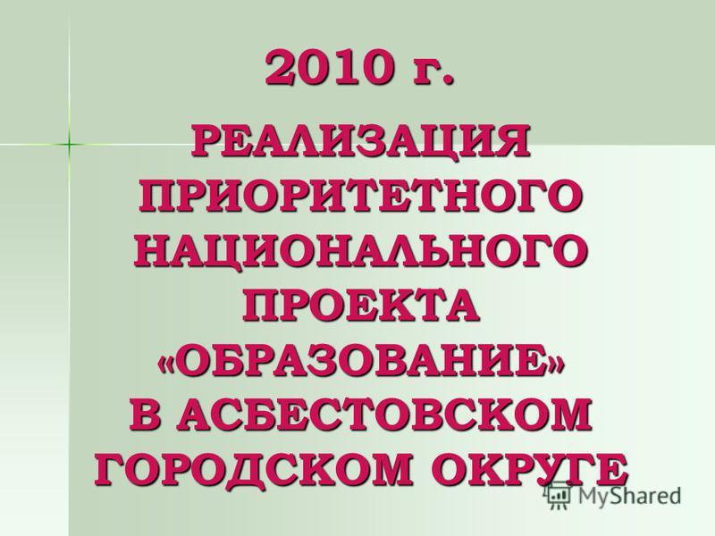 2010 г. РЕАЛИЗАЦИЯ ПРИОРИТЕТНОГО НАЦИОНАЛЬНОГО ПРОЕКТА «ОБРАЗОВАНИЕ» В АСБЕСТОВСКОМ ГОРОДСКОМ ОКРУГЕ