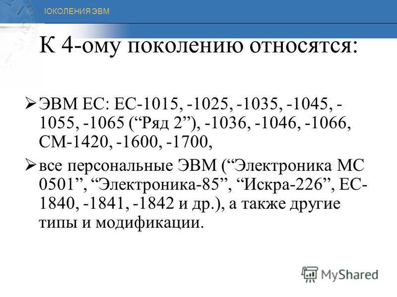 ПОКОЛЕНИЯ ЭВМ ЧЕТВЕРТОЕ ПОКОЛЕНИЕ (1970 - наши дни) Элементная база - БИСы Быстродействие - несколько десятков и сотен миллионов операций в секунду Программное обеспечение – языки высокого уровня Машины этого поколения классифицируются на : В нашей с