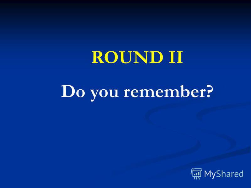 ROUND II Do you remember?