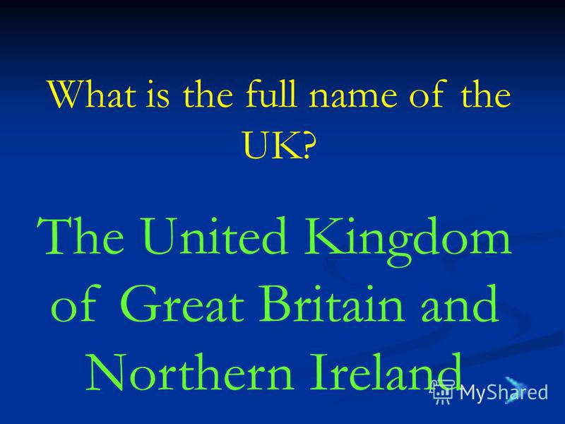 What is the full name of the UK? The United Kingdom of Great Britain and Northern Ireland