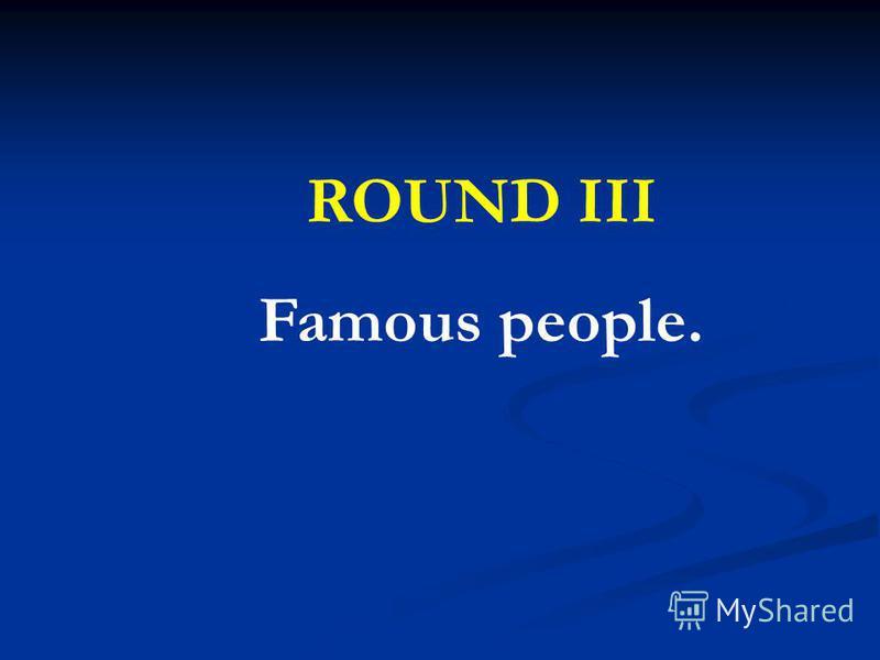ROUND III Famous people.
