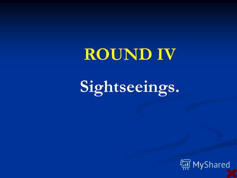ROUND IV Sightseeings.