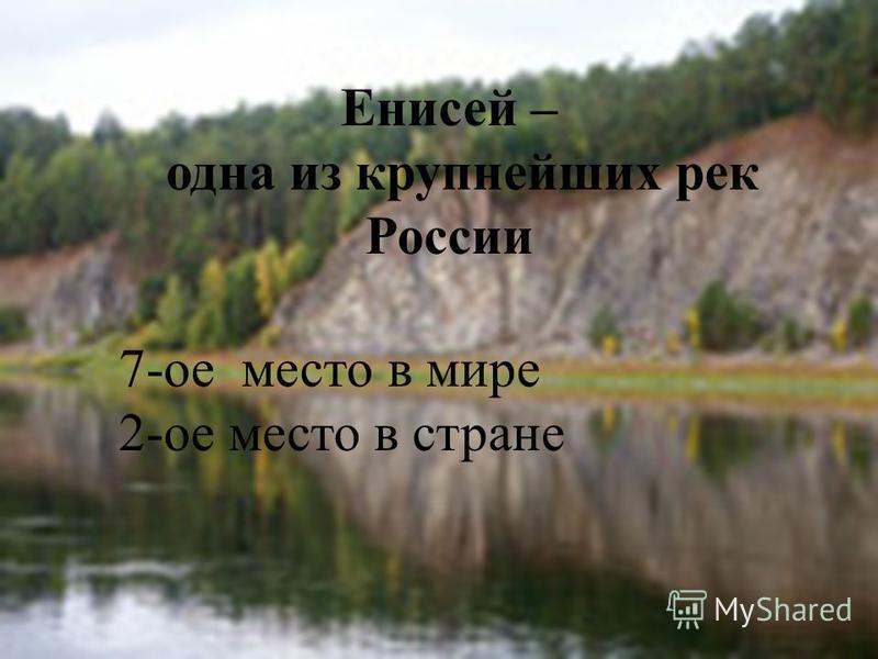 Енисей – одна из крупнейших рек России 7-ое место в мире 2-ое место в стране