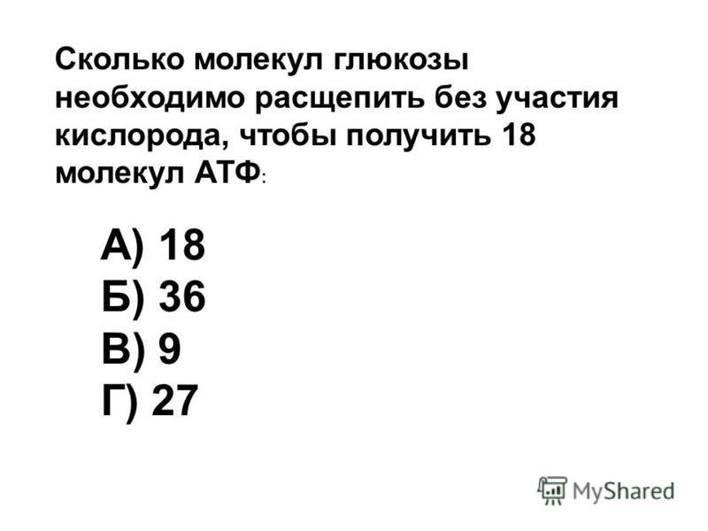 Сколько молекул глюкозы необходимо расщепить без участия кислорода, чтобы получить 18 молекул АТФ : А) 18 Б) 36 В) 9 Г) 27