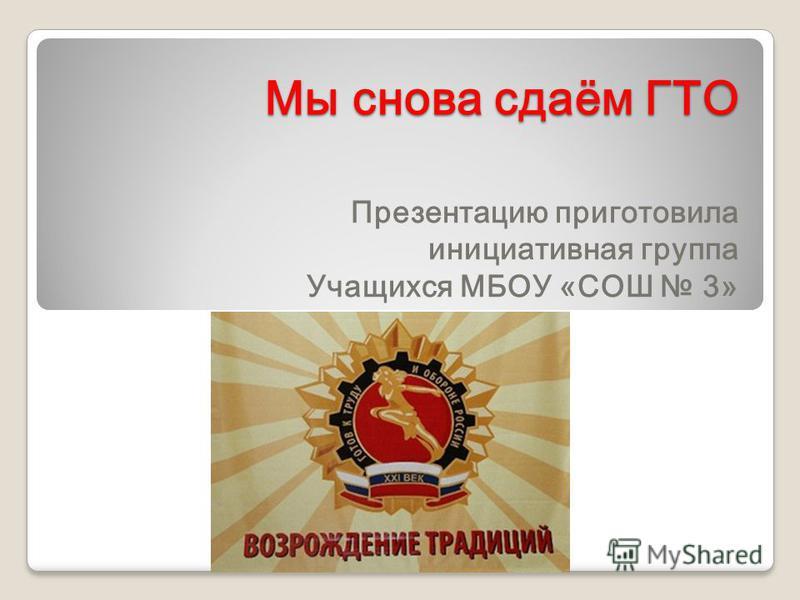Мы снова сдаём ГТО Презентацию приготовила инициативная группа Учащихся МБОУ «СОШ 3»