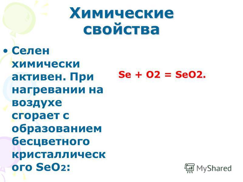 Химические свойства Селен химически активен. При нагревании на воздухе сгорает с образованием бесцветного кристаллического SeO 2 : Se + O2 = SeO2.