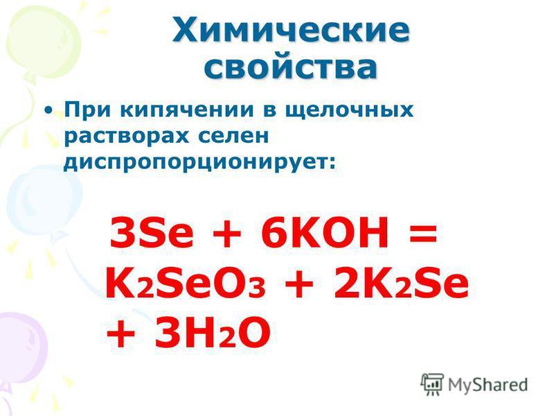 Химические свойства При кипячении в щелочных растворах селен диспропорционирует: 3Se + 6KOH = K 2 SeO 3 + 2K 2 Se + 3H 2 O