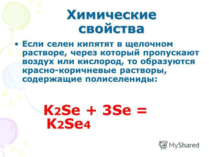 Химические свойства Если селен кипятят в щелочном растворе, через который пропускают воздух или кислород, то образуются красно-коричневые растворы, содержащие полиселениды: K 2 Se + 3Se = K 2 Se 4